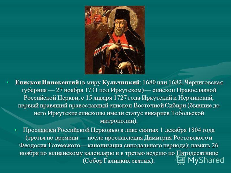 Епископ Иннокентий (в миру Кульчицкий; 1680 или 1682, Черниговская губерния 27 ноября 1731 под Иркутском) епископ Православной Российской Церкви; с 15 января 1727 года Иркутский и Нерчинский, первый правящий православный епископ Восточной Сибири (быв