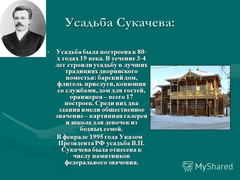 Усадьба Сукачева: Усадьба была построена в 80- х годах 19 века. В течение 3-4 лет строили усадьбу в лучших традициях дворянского поместья: барский дом, флигель прислуги, конюшня со службами, дом для гостей, оранжерея – всего 17 построек. Среди них дв