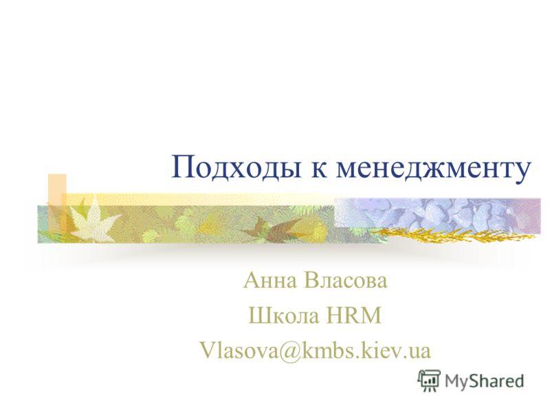 Подходы к менеджменту Анна Власова Школа HRM Vlasova@kmbs.kiev.ua