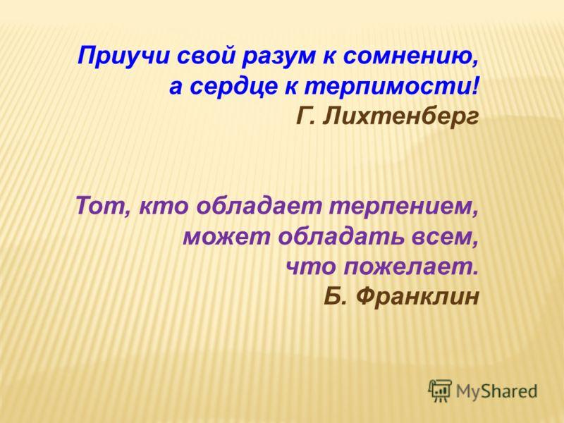 Приучи свой разум к сомнению, а сердце к терпимости! Г. Лихтенберг Тот, кто обладает терпением, может обладать всем, что пожелает. Б. Франклин