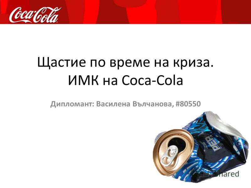 Щастие по време на криза. ИМК на Coca-Cola Дипломант: Василена Вълчанова, #80550