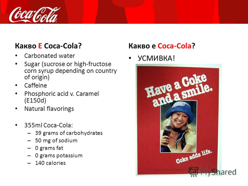 Какво Е Coca-Cola? Carbonated water Sugar (sucrose or high-fructose corn syrup depending on country of origin) Caffeine Phosphoric acid v. Caramel (E150d) Natural flavorings 355ml Coca-Cola: – 39 grams of carbohydrates – 50 mg of sodium – 0 grams fat