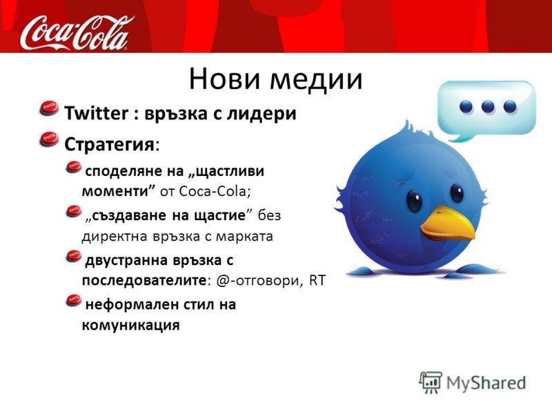 Нови медии Twitter : връзка с лидери Стратегия: споделяне на щастливи моменти от Coca-Cola; създаване на щастие без директна връзка с марката двустранна връзка с последователите: @-отговори, RT неформален стил на комуникация