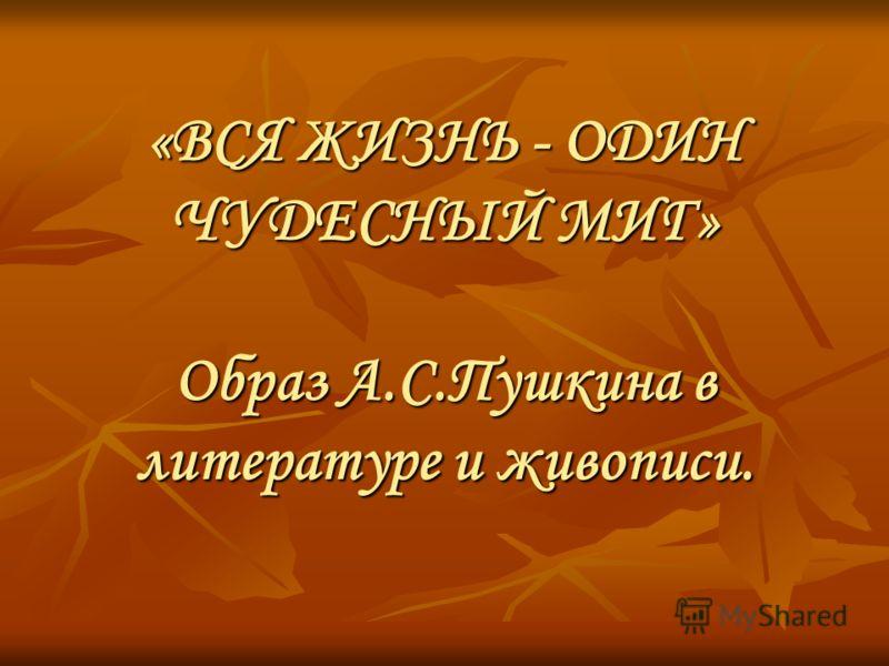 «ВСЯ ЖИЗНЬ - ОДИН ЧУДЕСНЫЙ МИГ» Образ А.С.Пушкина в литературе и живописи.