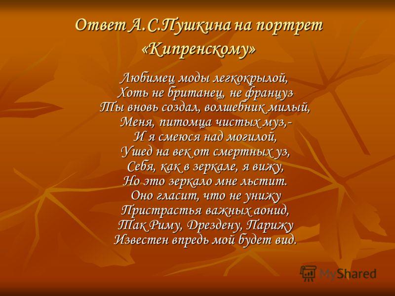 Ответ А.С.Пушкина на портрет «Кипренскому» Любимец моды легкокрылой, Хоть не британец, не француз Ты вновь создал, волшебник милый, Меня, питомца чистых муз,- И я смеюся над могилой, Ушед на век от смертных уз, Себя, как в зеркале, я вижу, Но это зер