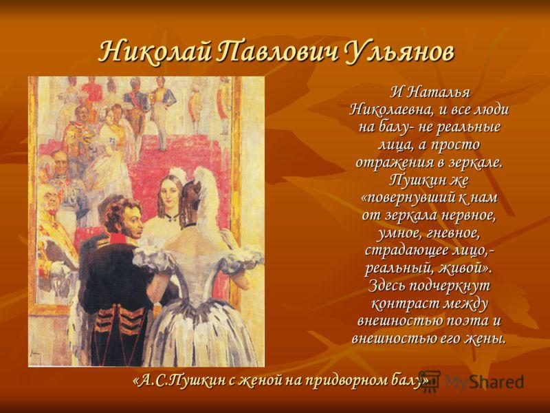 Николай Павлович Ульянов И Наталья Николаевна, и все люди на балу- не реальные лица, а просто отражения в зеркале. Пушкин же «повернувший к нам от зеркала нервное, умное, гневное, страдающее лицо,- реальный, живой». Здесь подчеркнут контраст между вн