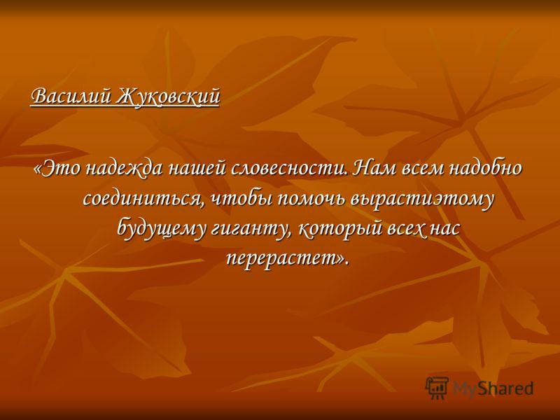 Василий Жуковский «Это надежда нашей словесности. Нам всем надобно соединиться, чтобы помочь вырастиэтому будущему гиганту, который всех нас перерастет».