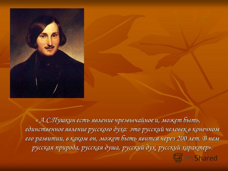 « А.С.Пушкин есть явление чрезвычайное и, может быть, единственное явление русского духа: это русский человек в конечном его развитии, в каком он, может быть явится через 200 лет. В нем русская природа, русская душа, русский дух, русский характер».