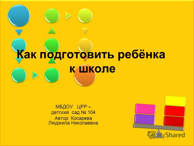 Как подготовить ребёнка к школе МБДОУ ЦРР – детский сад 104 Автор: Косарева Людмила Николаевна