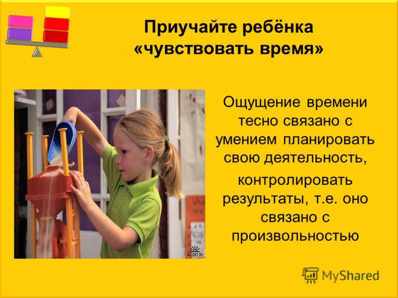 Приучайте ребёнка «чувствовать время» Ощущение времени тесно связано с умением планировать свою деятельность, контролировать результаты, т.е. оно связано с произвольностью
