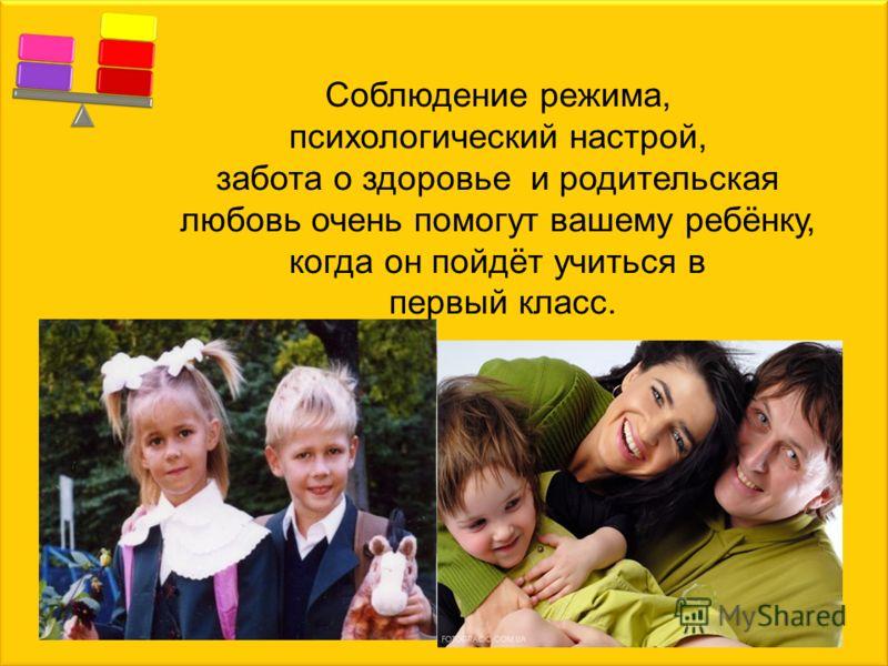 Соблюдение режима, психологический настрой, забота о здоровье и родительская любовь очень помогут вашему ребёнку, когда он пойдёт учиться в первый класс.