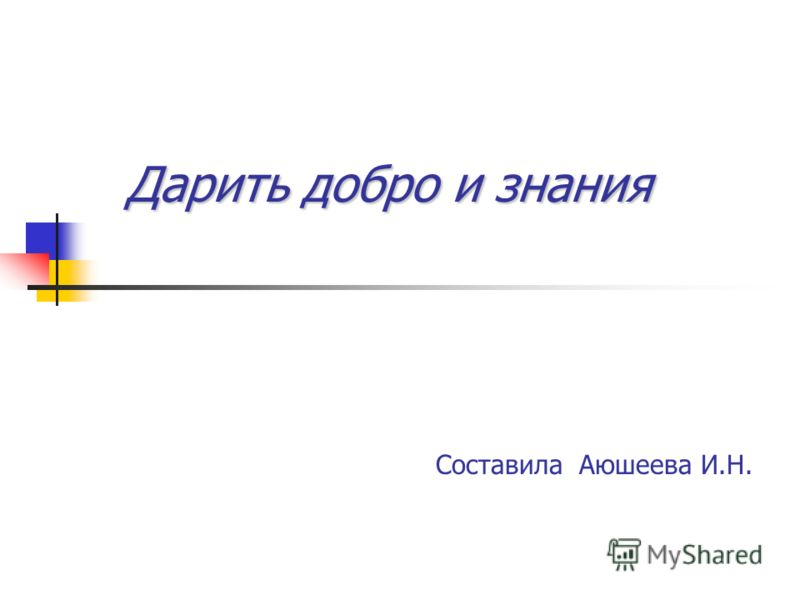 Дарить добро и знания Дарить добро и знания Составила Аюшеева И.Н.