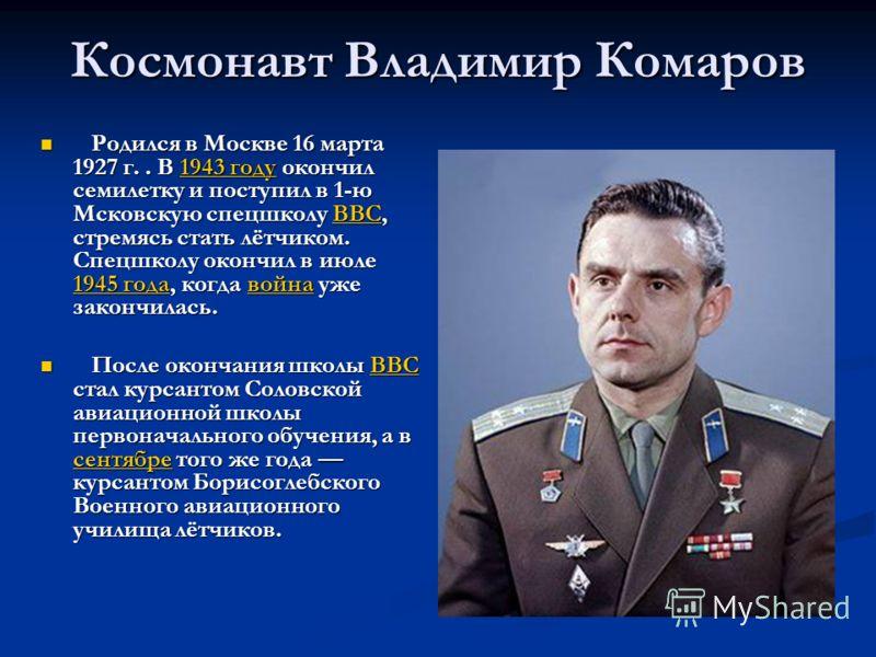 Космонавт Владимир Комаров Родился в Москве 16 марта 1927 г.. В 1943 году окончил семилетку и поступил в 1-ю Мсковскую спецшколу ВВС, стремясь стать лётчиком. Спецшколу окончил в июле 1945 года, когда война уже закончилась. Родился в Москве 16 марта