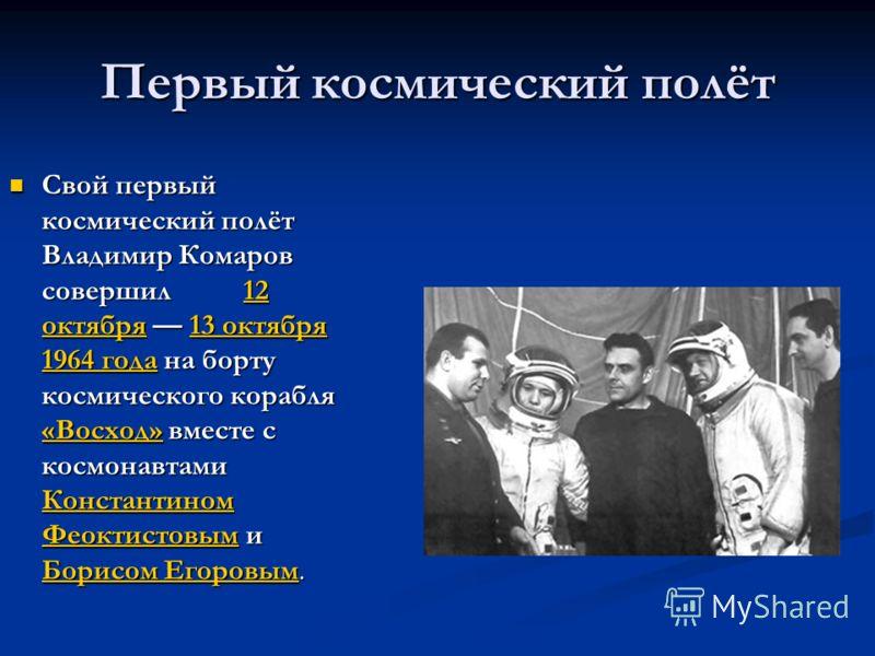 Первый космический полёт Свой первый космический полёт Владимир Комаров совершил 12 октября 13 октября 1964 года на борту космического корабля «Восход» вместе с космонавтами Константином Феоктистовым и Борисом Егоровым. Свой первый космический полёт