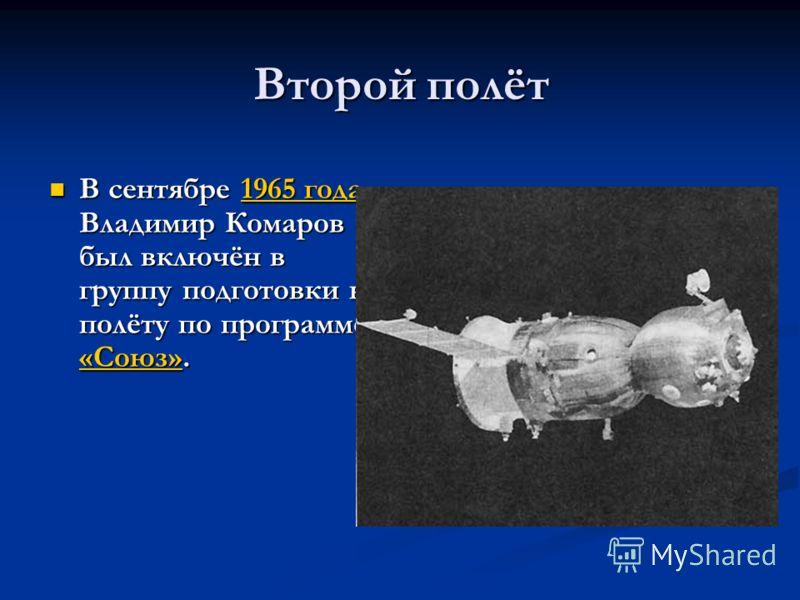 Второй полёт В сентябре 1965 года Владимир Комаров был включён в группу подготовки к полёту по программе «Союз». В сентябре 1965 года Владимир Комаров был включён в группу подготовки к полёту по программе «Союз».1965 года «Союз»1965 года «Союз»