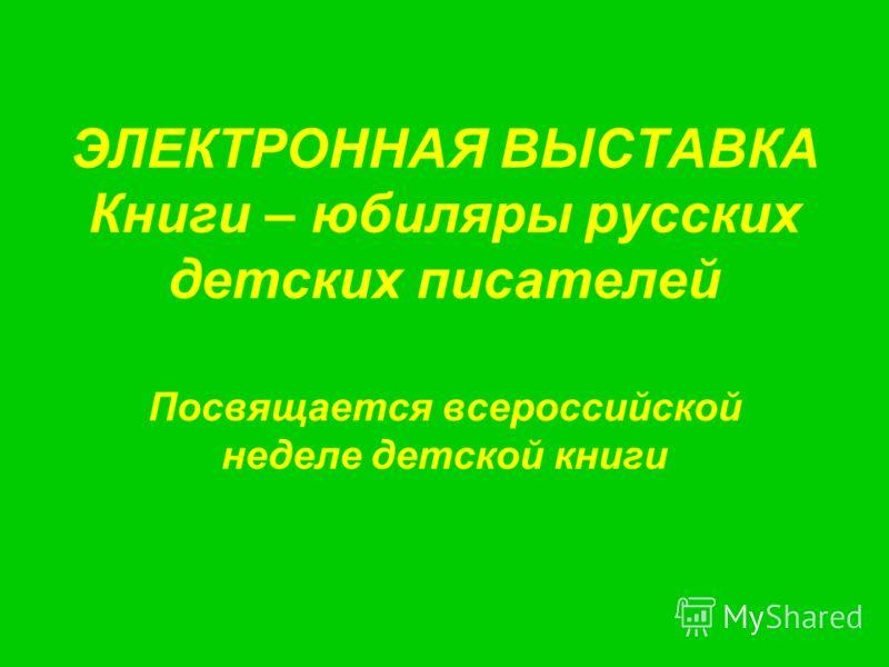 ЭЛЕКТРОННАЯ ВЫСТАВКА Книги – юбиляры русских детских писателей Посвящается всероссийской неделе детской книги