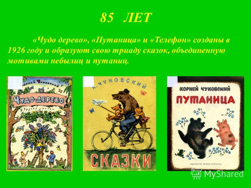 85 ЛЕТ «Чудо дерево», «Путаница» и «Телефон» созданы в 1926 году и образуют свою триаду сказок, объединенную мотивами небылиц и путаниц.