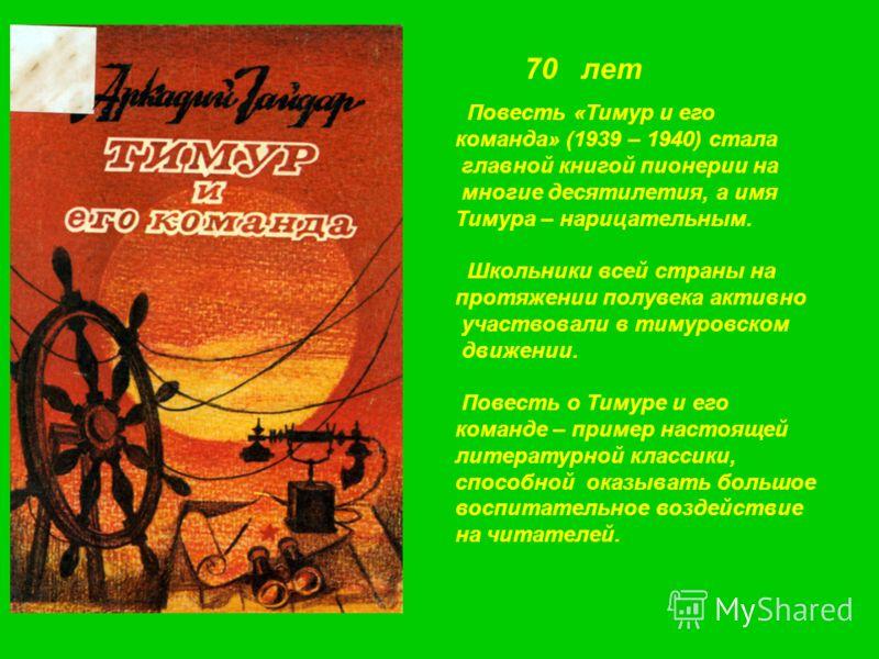 70 лет Повесть «Тимур и его команда» (1939 – 1940) стала главной книгой пионерии на многие десятилетия, а имя Тимура – нарицательным. Школьники всей страны на протяжении полувека активно участвовали в тимуровском движении. Повесть о Тимуре и его кома