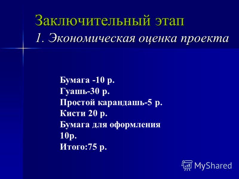 Заключительный этап 1. Экономическая оценка проекта Бумага -10 р. Гуашь-30 р. Простой карандашь-5 р. Кисти 20 р. Бумага для оформления 10р. Итого:75 р.