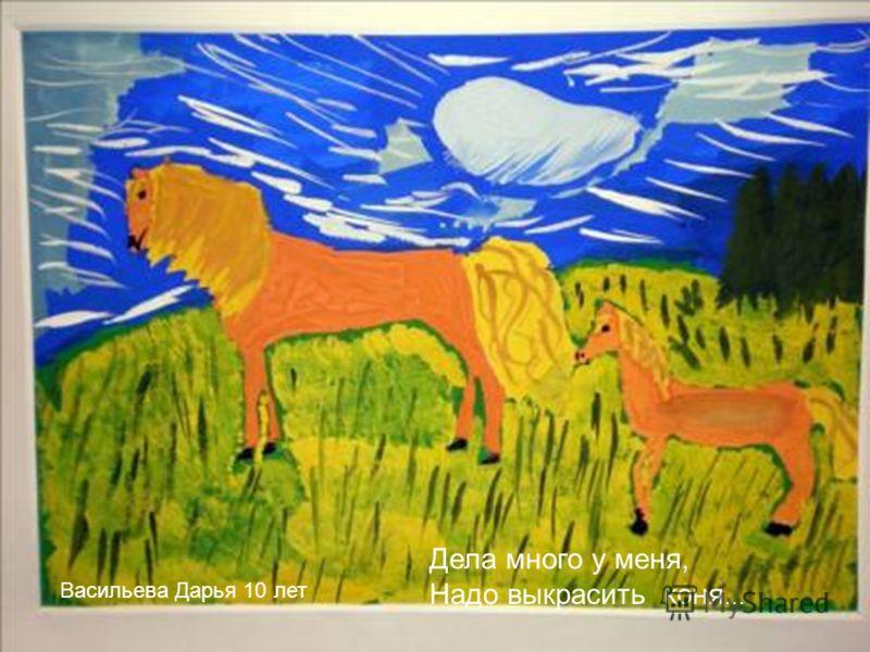 Дела много у меня, Надо выкрасить коня … Васильева Дарья 10 лет