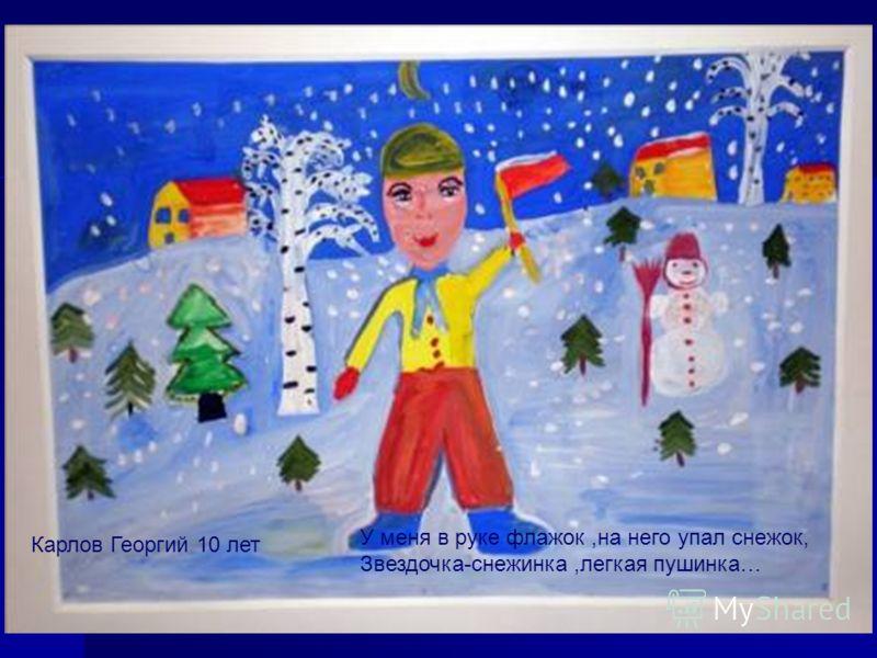 У меня в руке флажок,на него упал снежок, Звездочка-снежинка,легкая пушинка… Карлов Георгий 10 лет