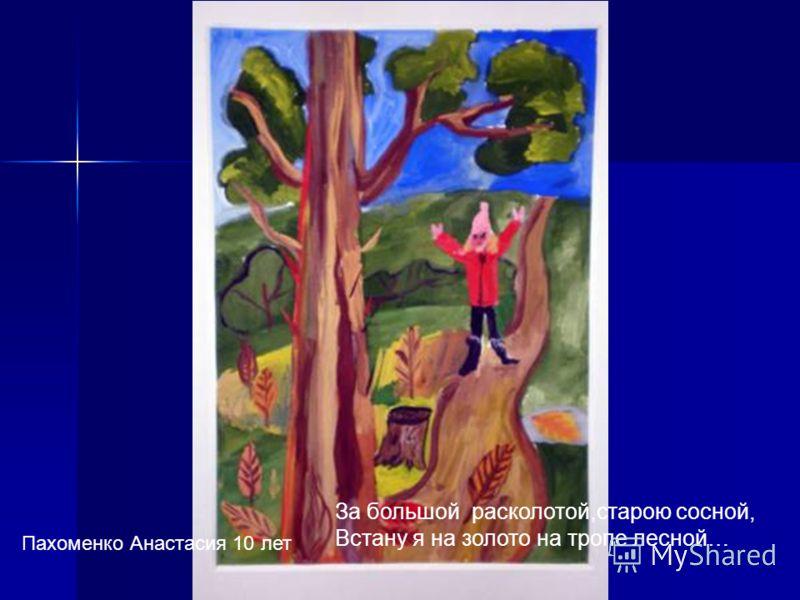 За большой расколотой,старою сосной, Встану я на золото на тропе лесной… Пахоменко Анастасия 10 лет