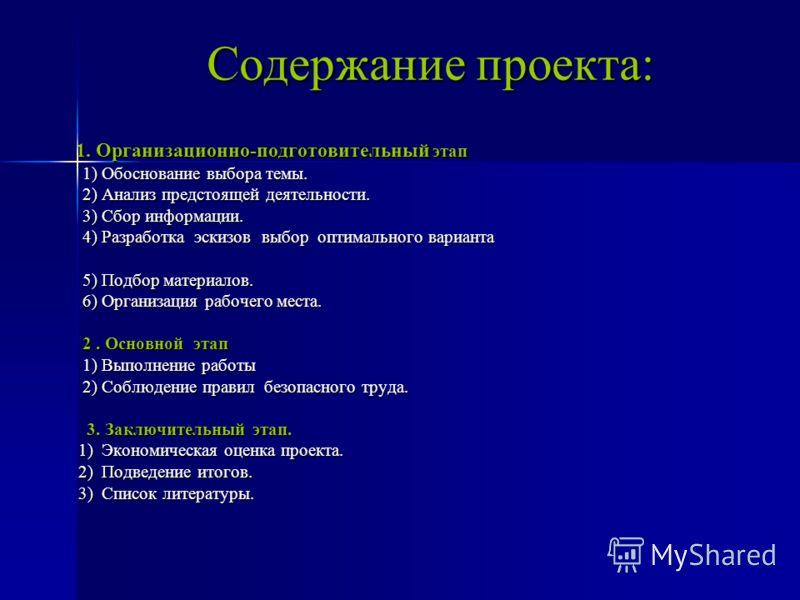 Содержание проекта: Содержание проекта: 1. Организационно-подготовительный этап 1. Организационно-подготовительный этап 1) Обоснование выбора темы. 2) Анализ предстоящей деятельности. 3) Сбор информации. 4) Разработка эскизов выбор оптимального вариа