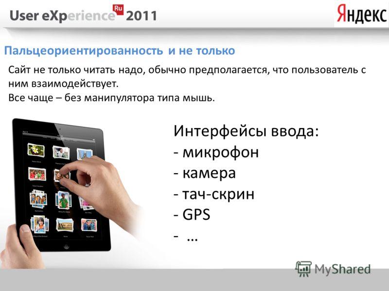 Пальцеориентированность и не только Сайт не только читать надо, обычно предполагается, что пользователь с ним взаимодействует. Все чаще – без манипулятора типа мышь. Интерфейсы ввода: - микрофон - камера - тач-скрин - GPS -…