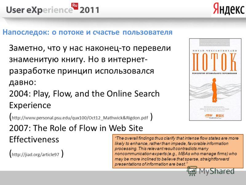 Напоследок: о потоке и счастье пользователя Заметно, что у нас наконец-то перевели знаменитую книгу. Но в интернет- разработке принцип использовался давно: 2004: Play, Flow, and the Online Search Experience ( http://www.personal.psu.edu/qux100/Oct12_