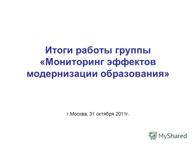 Итоги работы группы «Мониторинг эффектов модернизации образования» г.Москва, 31 октября 2011г.