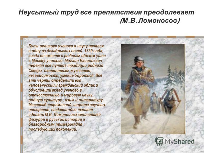 Путь великого ученого в науку начался в одну из декабрьских ночей 1730 года, когда он вместе с рыбным обозом ушел в Москву учиться. Михаил Васильевич перенял все лучшие традиции родного Севера: патриотизм, мужество, независимость, умение бороться. Вс