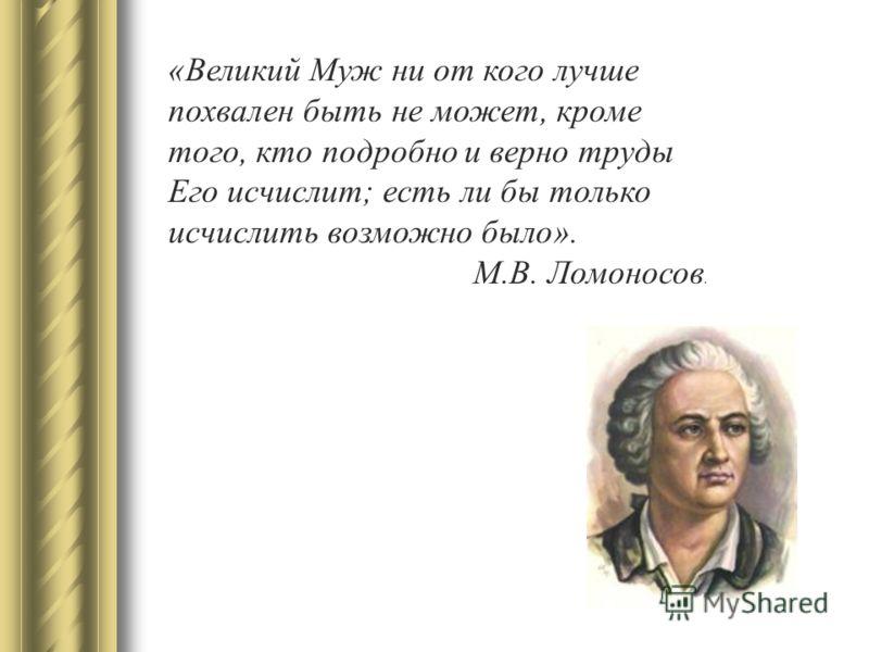 «Великий Муж ни от кого лучше похвален быть не может, кроме того, кто подробно и верно труды Его исчислит; есть ли бы только исчислить возможно было». М.В. Ломоносов.