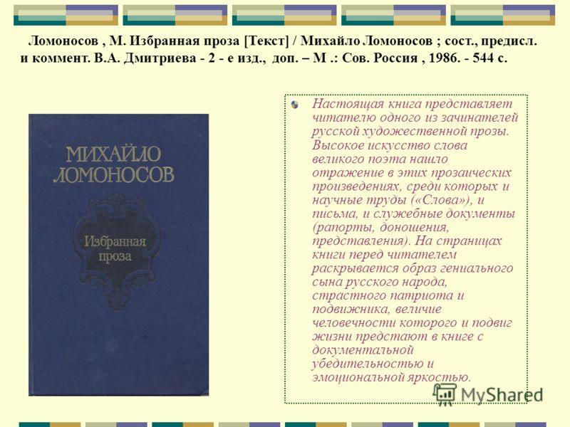 Настоящая книга представляет читателю одного из зачинателей русской художественной прозы. Высокое искусство слова великого поэта нашло отражение в этих прозаических произведениях, среди которых и научные труды («Слова»), и письма, и служебные докумен