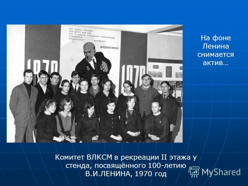 Комитет ВЛКСМ в рекреации II этажа у стенда, посвящённого 100-летию В.И.ЛЕНИНА, 1970 год На фоне Ленина снимается актив…