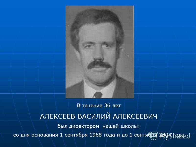В течение 36 лет АЛЕКСЕЕВ ВАСИЛИЙ АЛЕКСЕЕВИЧ был директором нашей школы: со дня основания 1 сентября 1968 года и до 1 сентября 2004 года