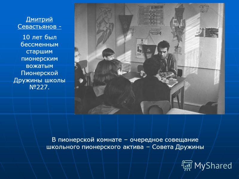 Дмитрий Севастьянов - 10 лет был бессменным старшим пионерским вожатым Пионерской Дружины школы 227. В пионерской комнате – очередное совещание школьного пионерского актива – Совета Дружины
