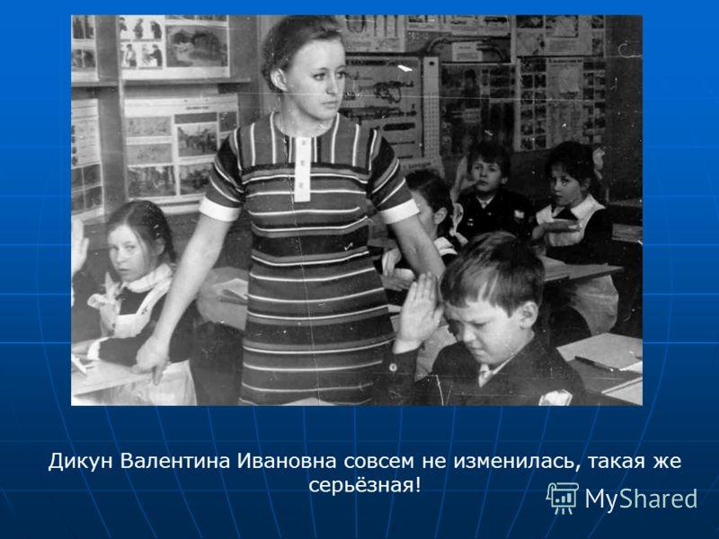 Дикун Валентина Ивановна совсем не изменилась, такая же серьёзная!