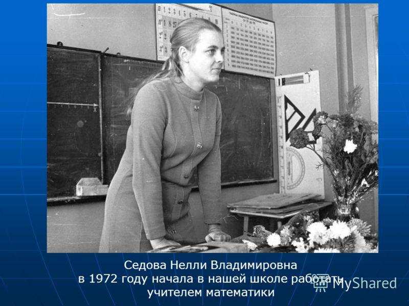 Седова Нелли Владимировна в 1972 году начала в нашей школе работать учителем математики