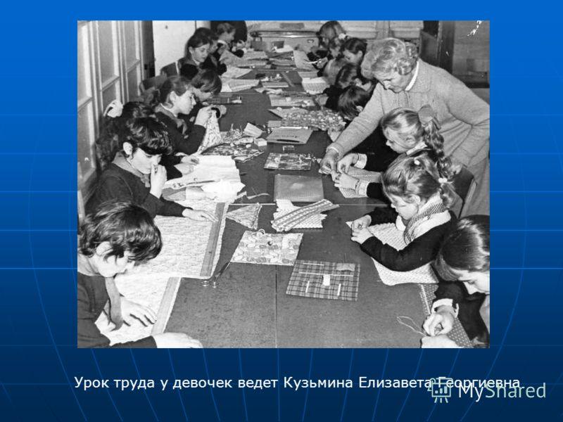 Урок труда у девочек ведет Кузьмина Елизавета Георгиевна