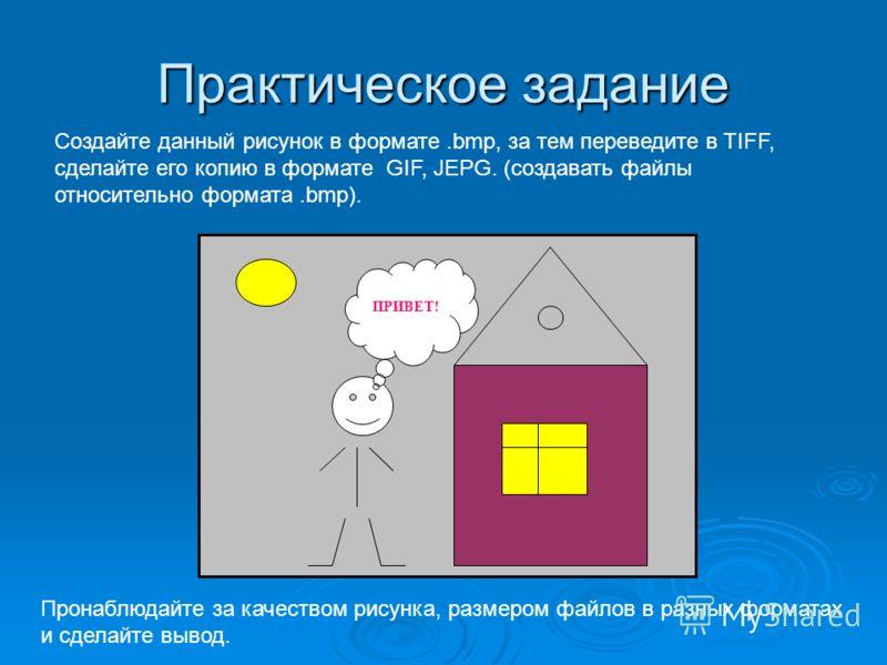 Практическое задание ПРИВЕТ! Создайте данный рисунок в формате.bmp, за тем переведите в TIFF, сделайте его копию в формате GIF, JEPG. (создавать файлы относительно формата.bmp). Пронаблюдайте за качеством рисунка, размером файлов в разных форматах и