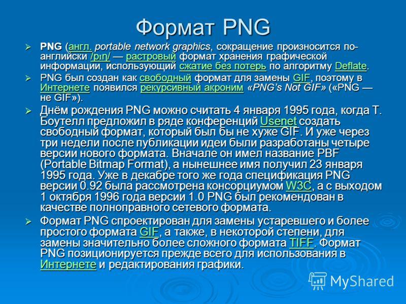 Формат PNG PNG (англ. portable network graphics, сокращение произносится по- английски /p ɪ ŋ/ растровый формат хранения графической информации, использующий сжатие без потерь по алгоритму Deflate. PNG (англ. portable network graphics, сокращение про