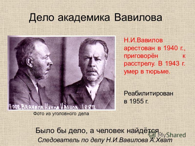 Дело академика Вавилова Было бы дело, а человек найдётся. Следователь по делу Н.И.Вавилова А.Хват Фото из уголовного дела Н.И.Вавилов арестован в 1940 г., приговорён к расстрелу. В 1943 г. умер в тюрьме. Реабилитирован в 1955 г.