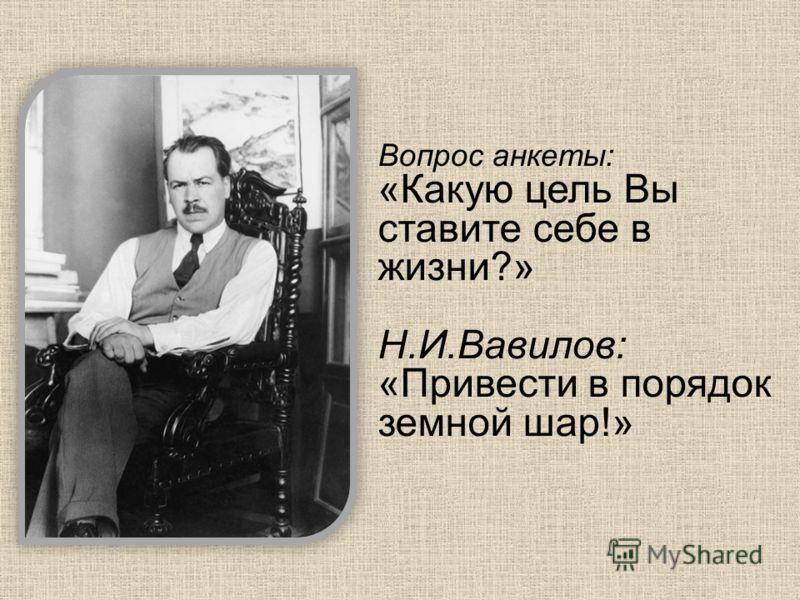 Вопрос анкеты: «Какую цель Вы ставите себе в жизни?» Н.И.Вавилов: «Привести в порядок земной шар!»