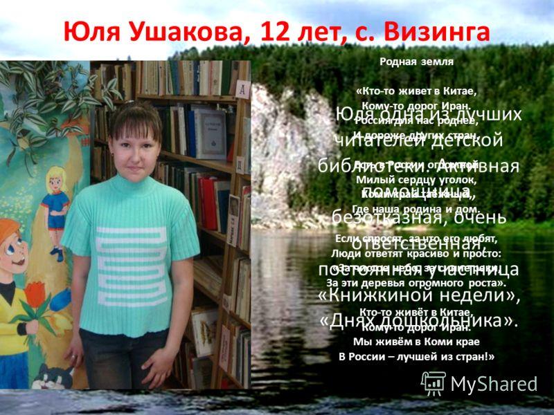 Юля Ушакова, 12 лет, с. Визинга Юля одна из лучших читателей детской библиотеки. Активная помощница, безотказная, очень ответственная, постоянная участница «Книжкиной недели», «Днях дошкольника». Родная земля «Кто-то живет в Китае, Кому-то дорог Иран