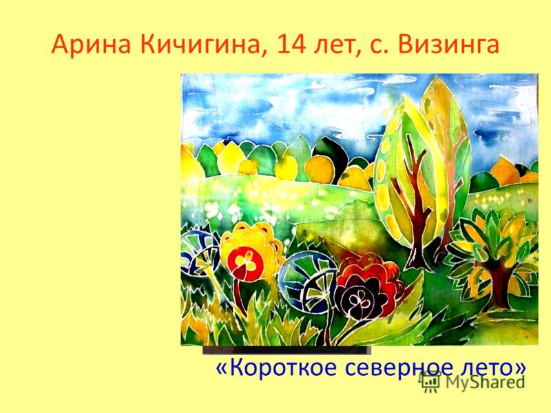 Арина Кичигина, 14 лет, с. Визинга «Короткое северное лето»