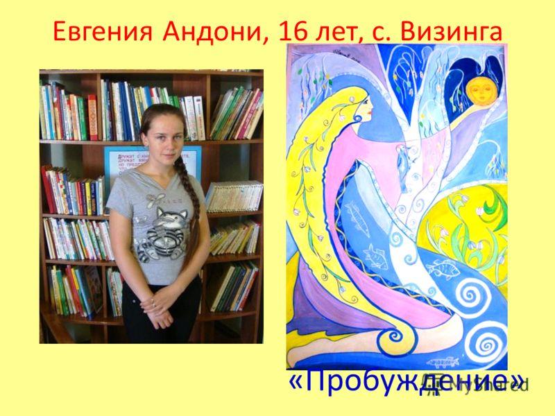 Евгения Андони, 16 лет, с. Визинга «Пробуждение»