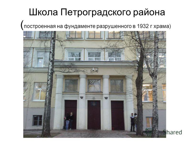 Школа Петроградского района ( построенная на фундаменте разрушенного в 1932 г храма)