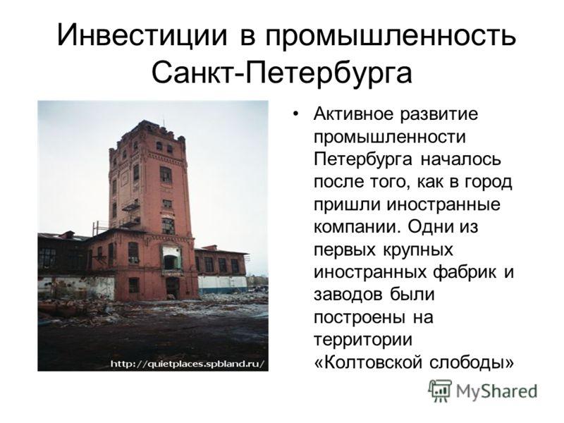 Инвестиции в промышленность Санкт-Петербурга Активное развитие промышленности Петербурга началось после того, как в город пришли иностранные компании. Одни из первых крупных иностранных фабрик и заводов были построены на территории «Колтовской слобод