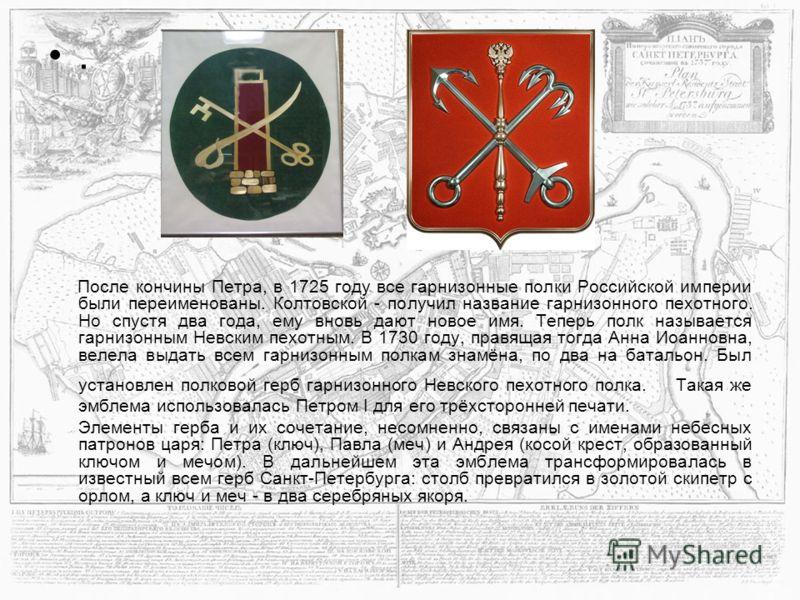 . После кончины Петра, в 1725 году все гарнизонные полки Российской империи были переименованы. Колтовской - получил название гарнизонного пехотного. Но спустя два года, ему вновь дают новое имя. Теперь полк называется гарнизонным Невским пехотным. В