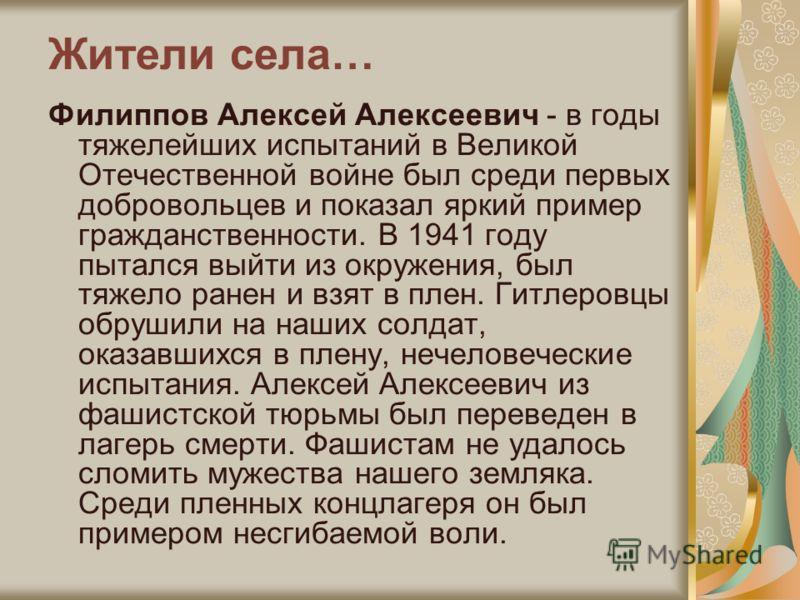 Жители села… Филиппов Алексей Алексеевич - в годы тяжелейших испытаний в Великой Отечественной войне был среди первых добровольцев и показал яркий пример гражданственности. В 1941 году пытался выйти из окружения, был тяжело ранен и взят в плен. Гитле
